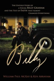 Billy: The Untold Story of a Young Billy Graham and the Test of Faith that Almost Changed Everything  -     By: William Paul McKay, Ken Abraham