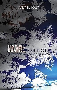 War: Fear Not, For We Wrestle Not Against Flesh and Blood  -     By: Mary E. Jolly