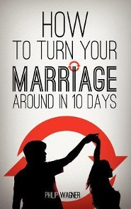 How to Turn Your Marriage Around in 10 Days  -              By: Philip Wagner