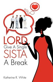 Lord, Give a Single Sista a Break  -     By: Katherine R. White