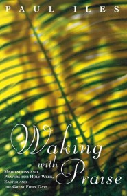Waking with Praise: Meditations and Prayers for Holy Week, Easter and the Great 50 Days