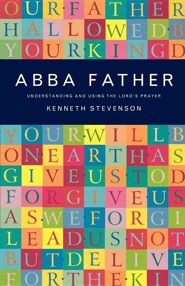 Abba Father: Understanding and Using the Lord's Prayer