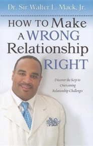 How To Make A Wrong Relationship Right  -     By: Dr. Walter L. Mack Jr.