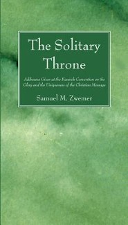 The Solitary Throne: Addresses Given at the Keswick Convention on the Glory and the Uniqueness of the Christian Message  -     By: Samuel M. Zwemer