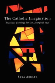 The Catholic Imagination: Practical Theology for the Liturgical Year