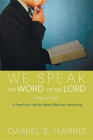 We Speak the Word of the Lord: A Practical Plan for More Effective Preaching