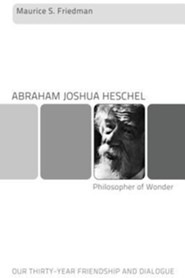 Abraham Joshua Heschel-Philosopher of Wonder: Our Thirty-Year Friendship and Dialogue