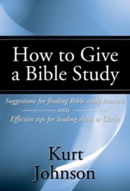 How to Give a Bible Study: Suggestions for Finding Bible Study Interests and Effective Tips for Leading Them to Christ