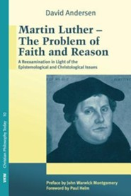 Martin Luther: The Problem with Faith and Reason: A Reexamination in Light of the Epistemological and Christological Issues