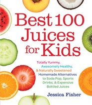 Best Juices for Kids: Totally Yummy, Awesomely Healthy, Naturally Sweetened Homemade Alternatives to Soda Pop, Sports Drinks, and Expensive Bottled Juices