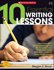 10 Essential Writing Lessons: A Mentor Teacher Shares Classroom-Tested Strategies and More Than 40 Mini-Lessons That Help Students Become Skillful Writers - and Meet the Common Core State Standards