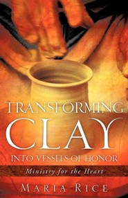 Transforming Clay Into Vessels of Honor   -     By: Maria Rice
