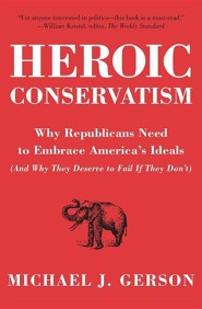 Heroic Conservatism: Why Republicans Need to Embrace America's Ideals (And Why They Deserve to Fail If They Don't)  -     By: Michael J. Gerson
