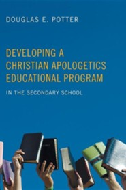 Developing a Christian Apologetics Educational Program: In the Secondary School  -              By: Douglas Potter