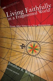 Living Faithfully in a Fragmented World, Second Edition: From MacIntyre's After Virtue to a New Monasticism #6  -     By: Jonathan Wilson