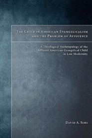 The Child in American Evangelicalism and the Problem of Affluence: A Theological Anthropology of the Affluent American-Evangelical Child in Late Modernity  -     By: David Sims