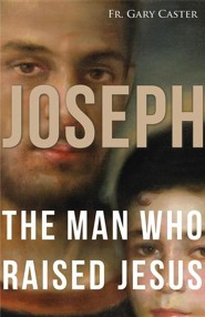 Joseph, the Man Who Raised Jesus  -     By: Father Gary Caster