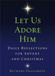 Let Us Adore Him: Daily Reflections for Advent and Christmas