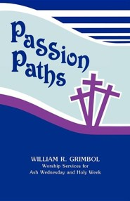 Passion Paths: Worship Services for Ash Wednesday and Holy Week  -     By: William R. Grimbol