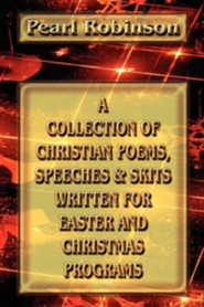 A Collection of Christian Poems, Speeches & Skits Written for Easter and Christmas Programs  -     By: Pearl Robinson
