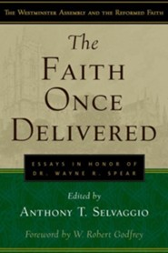 The Faith Once Delivered: Essays in Honor of Dr. Wayne R. Spear  -     By: Anthony Selvaggio