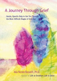 A Journey Through Grief: Gentle, Specific Help to Get You Through the Most Difficult Stages of Grieving  -     By: Alla Renee Bozarth