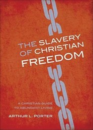 The Slavery of Christian Freedom: A Christian Guide to Abundant Living