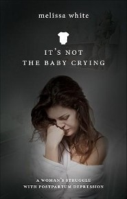 It's Not the Baby Crying: A Woman's Struggle with Postpartum Depression