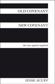 Old Covenant, New Covenant: The Case Against Legalism
