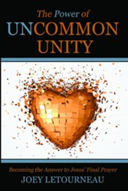 The Power of Uncommon Unity: Becoming the Answer to Jesus' Final Prayer
