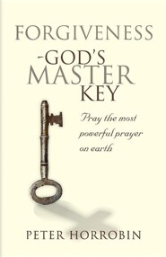 Forgiveness - God's Master Key: Pray the Most Powerful Prayer on Earth!
