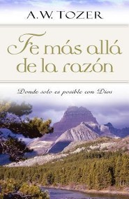 Fe mas alla de la razon, Faith Beyond Reason  -     By: A.W. Tozer
