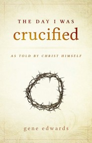 Day I was Crucified: As Told by Christ Himself