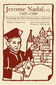 Jerome Nadal, S.J., 1507-1580: Tracking the First Generation of Jesuits