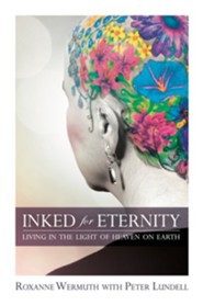 Inked for Eternity: Living in the Light of Heaven on Earth  -     By: Roxanne Wermuth & Peter Lundell