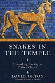 Snakes in the Temple: Unmasking Idolotry in Today's Church
