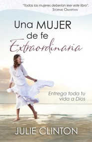 Una mujer de fe extraordinaria, Becoming a Woman of Extraordinary Faith  -     By: Julie Clinton