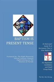 Baptism Is Present Tense: An Episcopal Guide to a Sacrament That Is Ever Before Us