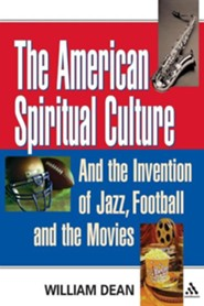 The American Spiritual Culture: And the Invention of Jazz, Football, and the Movies  -     By: William Dean