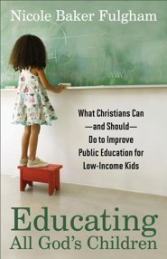 Educating All God's Children: What Christians Can and  Should Do to Improve Public Education for Low-Income Kids