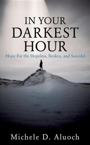 In Your Darkest Hour: Hope for the Hopeless, Broken, and Suicidal
