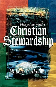 What in the World Is Christian Stewardship  -     By: Mallary Callahan