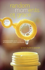 Random Moments of Grace: Experiencing God in the Adventures of Motherhood