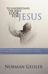 To Understand the Bible Look for Jesus: The Bible Student's Guide to the Bible's Central Theme  -     By: Norman L. Geisler