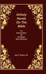 Unholy Hands on the Bible, an Examination of Six Major New Versions, Volume 2 of 3 Volumes