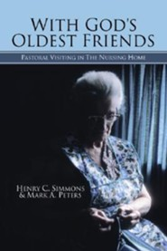 With God's Oldest Friends: Pastoral Visiting in the Nursing Home