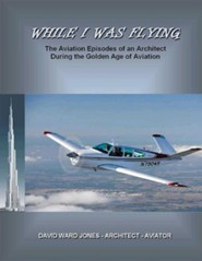 While I Was Flying: The Aviation Episodes of an Architect During the Golden Age of Aviation