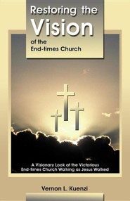 Restoring the Vision of the End-Times Church: A Visionary Look at the Victorious End-Times Church Walking as Jesus Walked