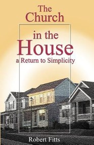 The Church in the House a Return to Simplicity  -     By: Robert Fitts Sr.