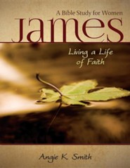 James - Living a Life of Faith: A Bible Study for Women  -     By: Angie K. Smith